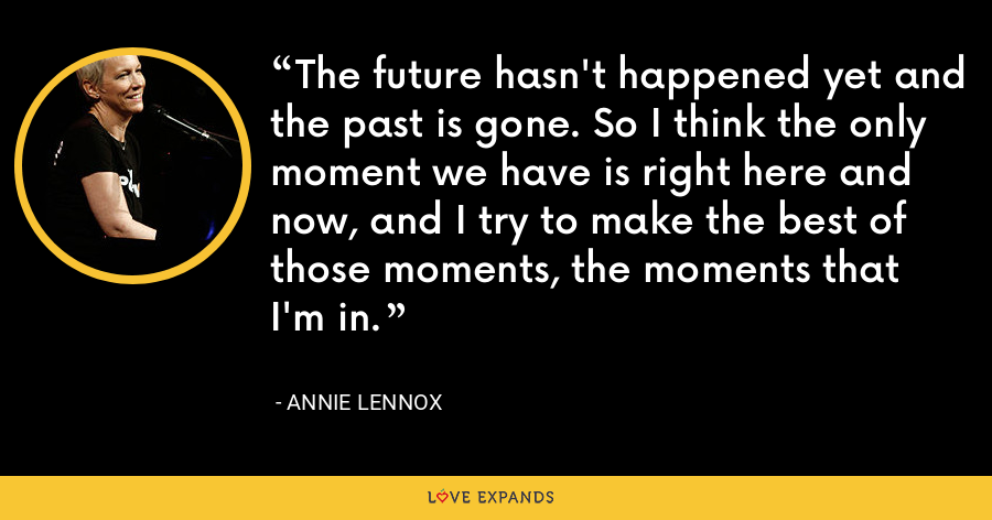 The future hasn't happened yet and the past is gone. So I think the only moment we have is right here and now, and I try to make the best of those moments, the moments that I'm in. - Annie Lennox