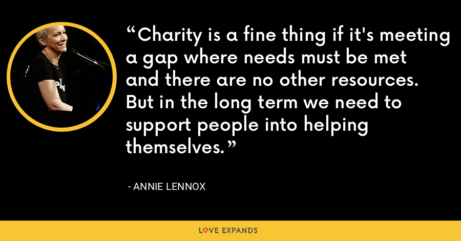 Charity is a fine thing if it's meeting a gap where needs must be met and there are no other resources. But in the long term we need to support people into helping themselves. - Annie Lennox