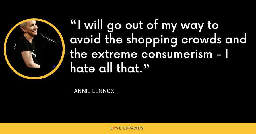 I will go out of my way to avoid the shopping crowds and the extreme consumerism - I hate all that. - Annie Lennox