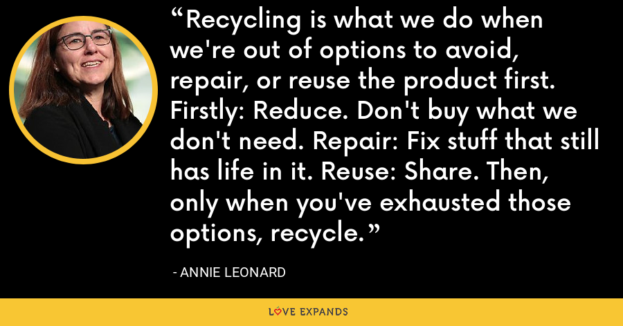Recycling is what we do when we're out of options to avoid, repair, or reuse the product first. Firstly: Reduce. Don't buy what we don't need. Repair: Fix stuff that still has life in it. Reuse: Share. Then, only when you've exhausted those options, recycle. - Annie Leonard