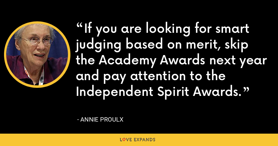 If you are looking for smart judging based on merit, skip the Academy Awards next year and pay attention to the Independent Spirit Awards. - Annie Proulx