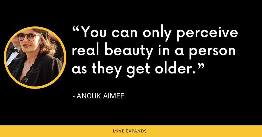 You can only perceive real beauty in a person as they get older. - Anouk Aimee