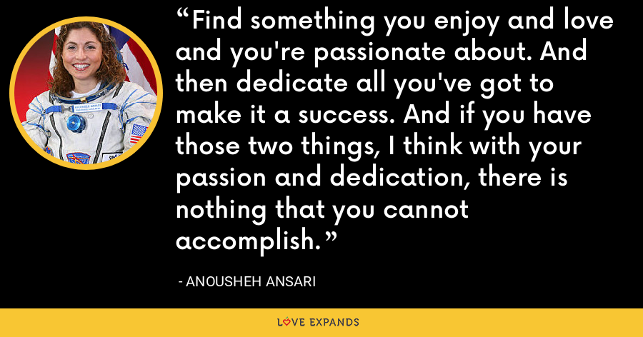 Find something you enjoy and love and you're passionate about. And then dedicate all you've got to make it a success. And if you have those two things, I think with your passion and dedication, there is nothing that you cannot accomplish. - Anousheh Ansari