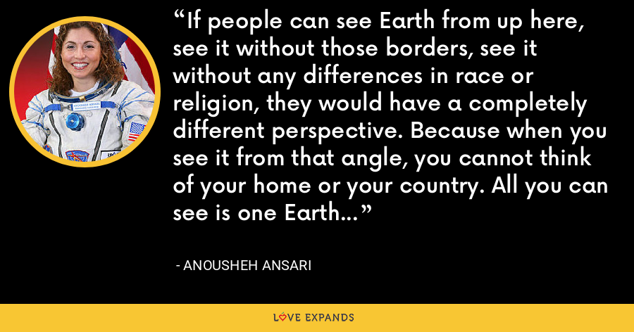 If people can see Earth from up here, see it without those borders, see it without any differences in race or religion, they would have a completely different perspective. Because when you see it from that angle, you cannot think of your home or your country. All you can see is one Earth... - Anousheh Ansari