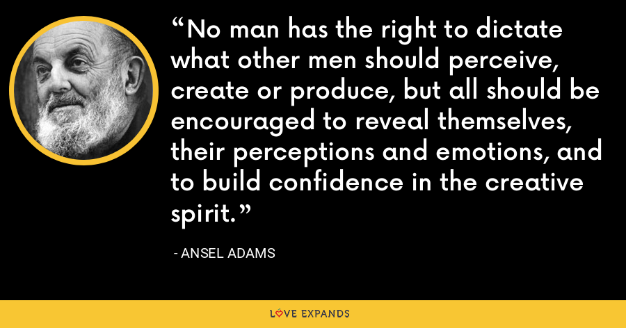 No man has the right to dictate what other men should perceive, create or produce, but all should be encouraged to reveal themselves, their perceptions and emotions, and to build confidence in the creative spirit. - Ansel Adams