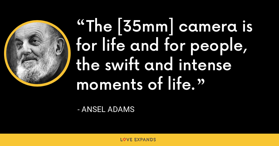 The [35mm] camera is for life and for people, the swift and intense moments of life. - Ansel Adams