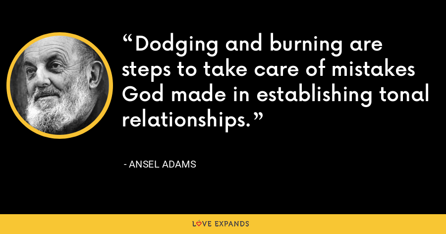 Dodging and burning are steps to take care of mistakes God made in establishing tonal relationships. - Ansel Adams