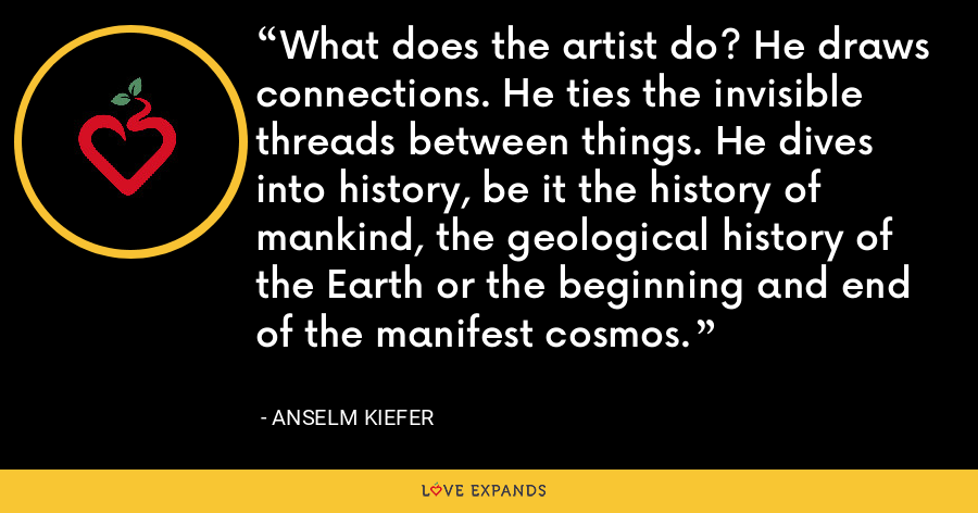 What does the artist do? He draws connections. He ties the invisible threads between things. He dives into history, be it the history of mankind, the geological history of the Earth or the beginning and end of the manifest cosmos. - Anselm Kiefer
