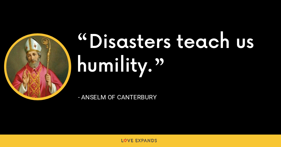 Disasters teach us humility. - Anselm of Canterbury