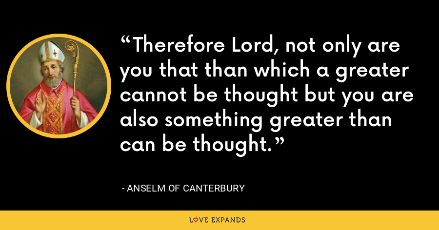 Therefore Lord, not only are you that than which a greater cannot be thought but you are also something greater than can be thought. - Anselm of Canterbury