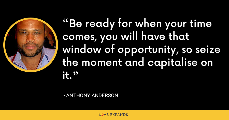 Be ready for when your time comes, you will have that window of opportunity, so seize the moment and capitalise on it. - Anthony Anderson