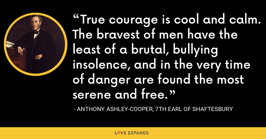 True courage is cool and calm. The bravest of men have the least of a brutal, bullying insolence, and in the very time of danger are found the most serene and free. - Anthony Ashley-Cooper, 7th Earl of Shaftesbury