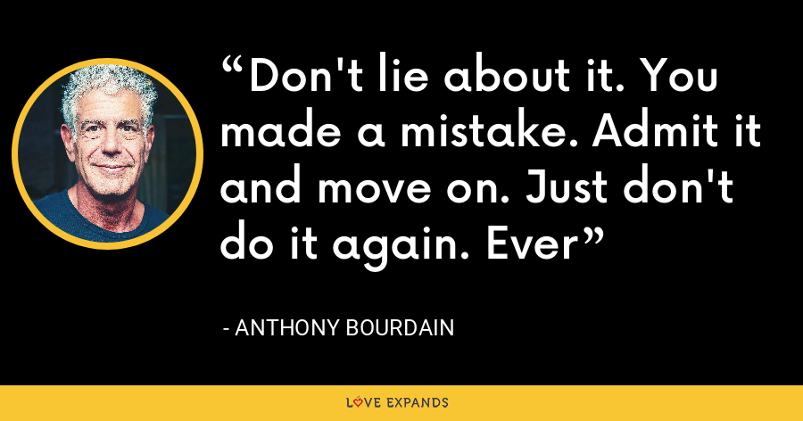 Don't lie about it. You made a mistake. Admit it and move on. Just don't do it again. Ever - Anthony Bourdain