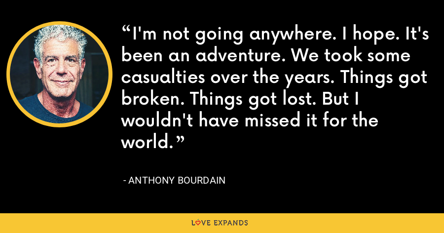 I'm not going anywhere. I hope. It's been an adventure. We took some casualties over the years. Things got broken. Things got lost. But I wouldn't have missed it for the world. - Anthony Bourdain