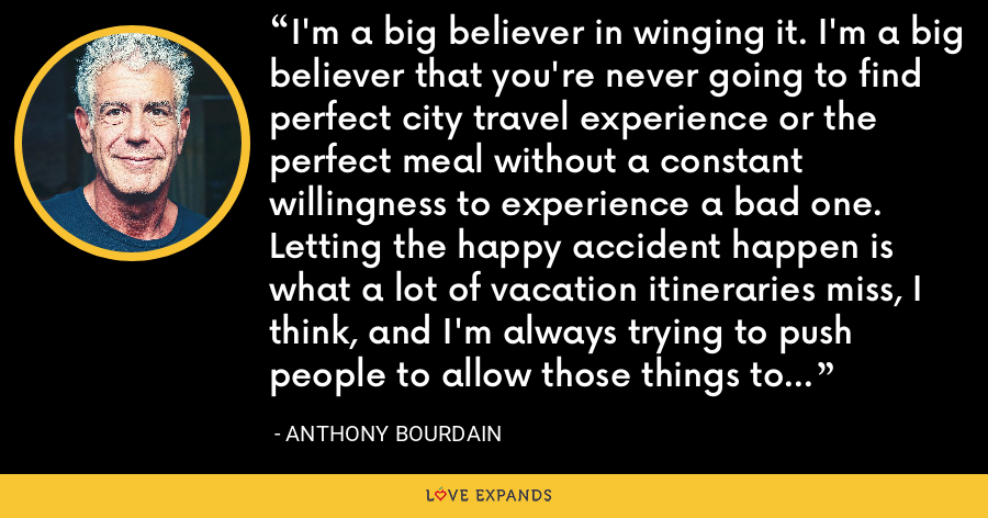 I'm a big believer in winging it. I'm a big believer that you're never going to find perfect city travel experience or the perfect meal without a constant willingness to experience a bad one. Letting the happy accident happen is what a lot of vacation itineraries miss, I think, and I'm always trying to push people to allow those things to happen rather than stick to some rigid itinerary. - Anthony Bourdain