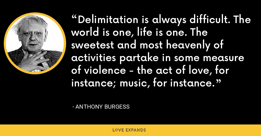 Delimitation is always difficult. The world is one, life is one. The sweetest and most heavenly of activities partake in some measure of violence - the act of love, for instance; music, for instance. - Anthony Burgess
