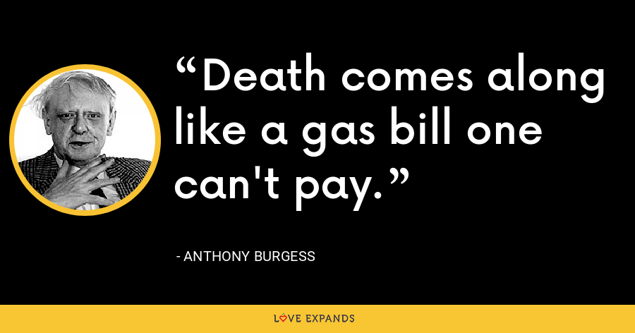 Death comes along like a gas bill one can't pay. - Anthony Burgess