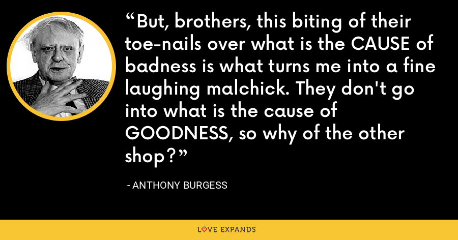 But, brothers, this biting of their toe-nails over what is the CAUSE of badness is what turns me into a fine laughing malchick. They don't go into what is the cause of GOODNESS, so why of the other shop? - Anthony Burgess
