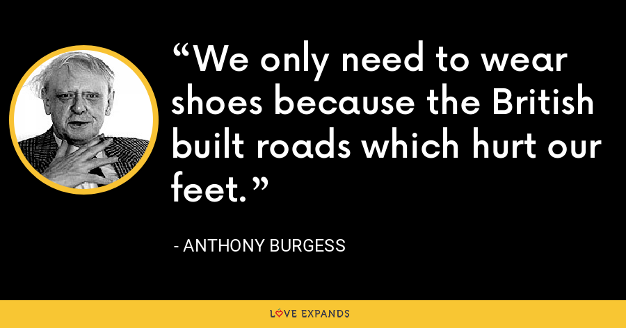 We only need to wear shoes because the British built roads which hurt our feet. - Anthony Burgess