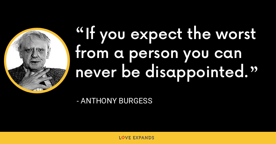 If you expect the worst from a person you can never be disappointed. - Anthony Burgess