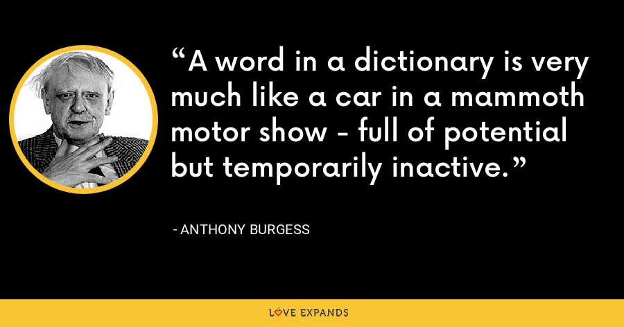 A word in a dictionary is very much like a car in a mammoth motor show - full of potential but temporarily inactive. - Anthony Burgess