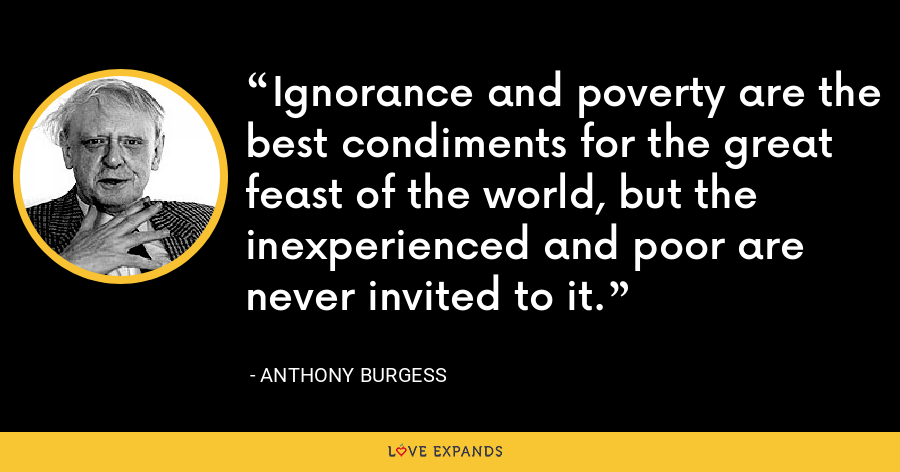 Ignorance and poverty are the best condiments for the great feast of the world, but the inexperienced and poor are never invited to it. - Anthony Burgess