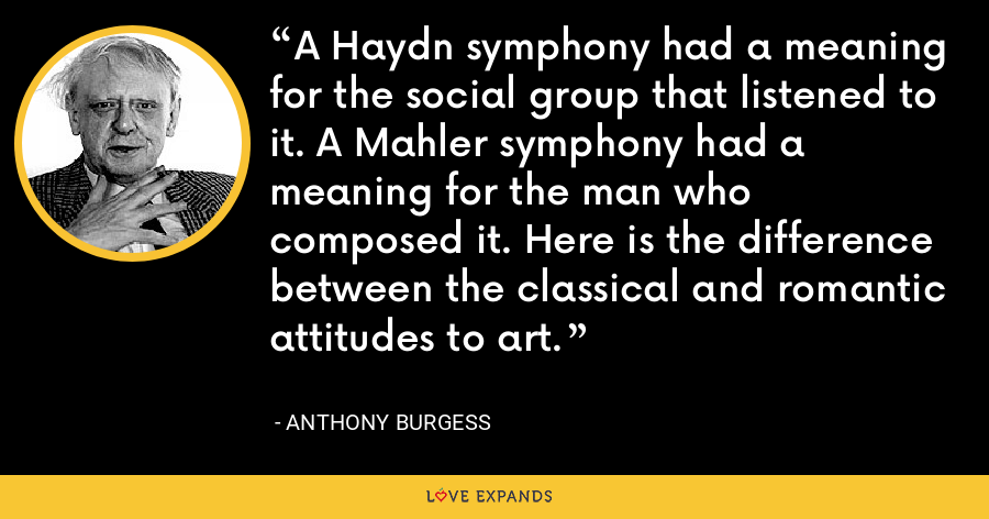 A Haydn symphony had a meaning for the social group that listened to it. A Mahler symphony had a meaning for the man who composed it. Here is the difference between the classical and romantic attitudes to art. - Anthony Burgess