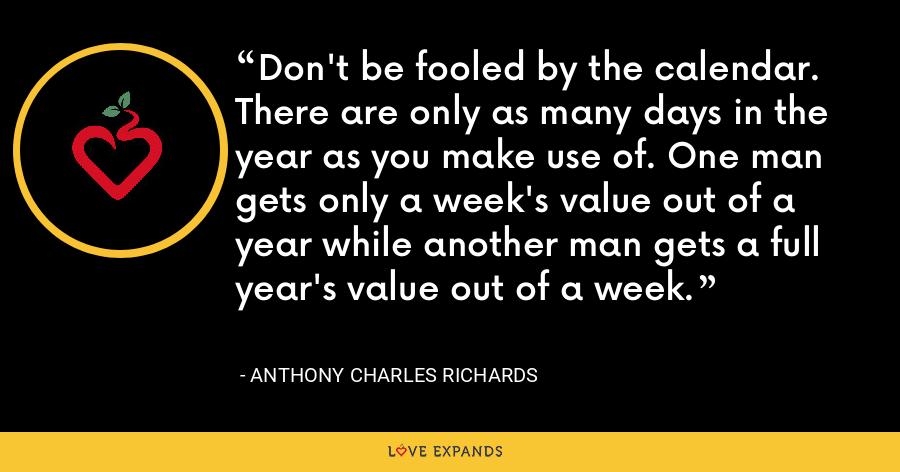Don't be fooled by the calendar. There are only as many days in the year as you make use of. One man gets only a week's value out of a year while another man gets a full year's value out of a week. - Anthony Charles Richards