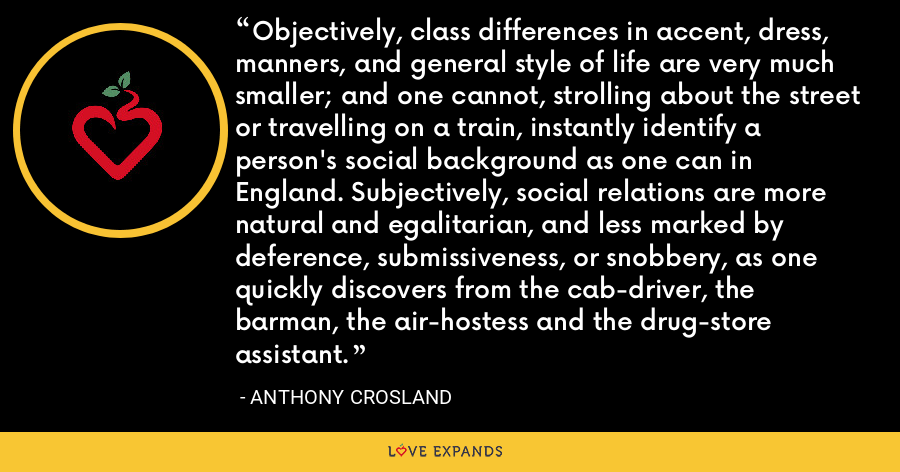 Objectively, class differences in accent, dress, manners, and general style of life are very much smaller; and one cannot, strolling about the street or travelling on a train, instantly identify a person's social background as one can in England. Subjectively, social relations are more natural and egalitarian, and less marked by deference, submissiveness, or snobbery, as one quickly discovers from the cab-driver, the barman, the air-hostess and the drug-store assistant. - Anthony Crosland