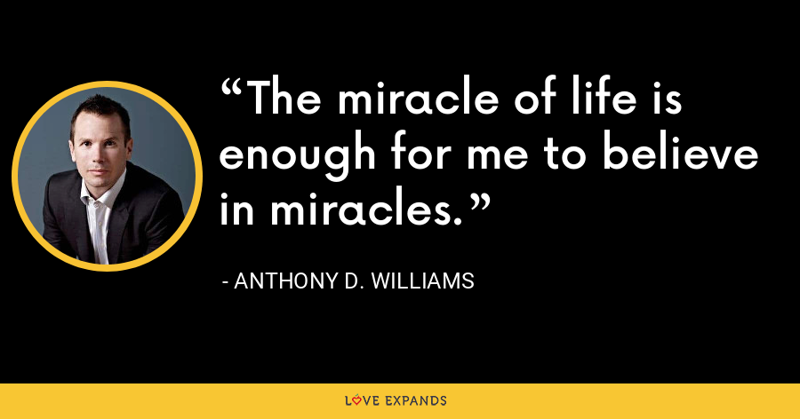 The miracle of life is enough for me to believe in miracles. - Anthony D. Williams