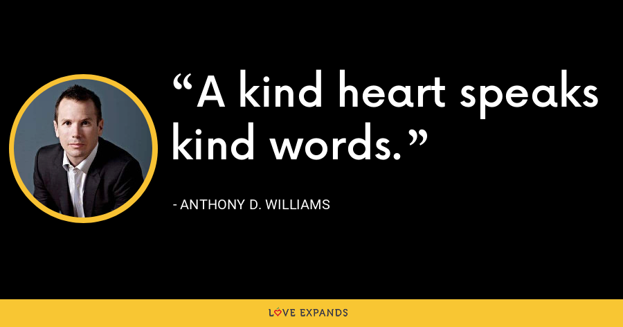 A kind heart speaks kind words. - Anthony D. Williams