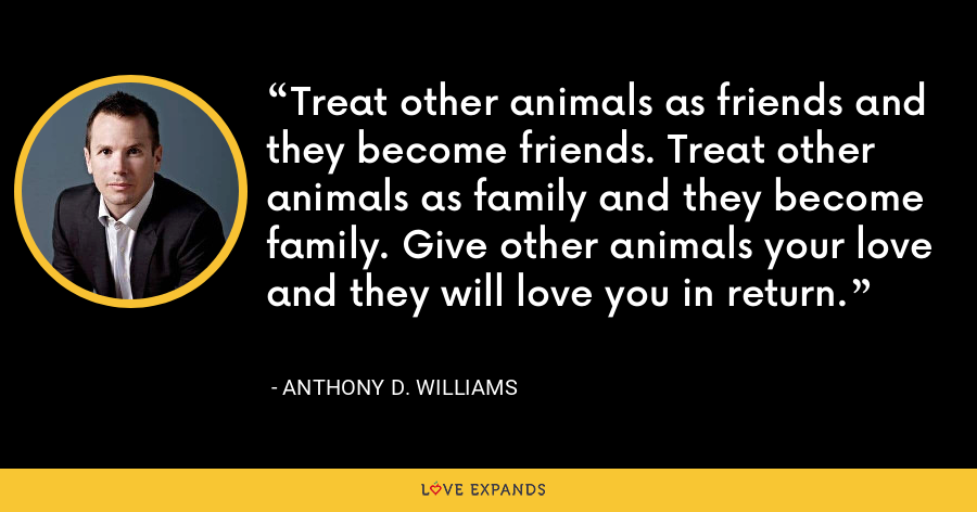 Treat other animals as friends and they become friends. Treat other animals as family and they become family. Give other animals your love and they will love you in return. - Anthony D. Williams