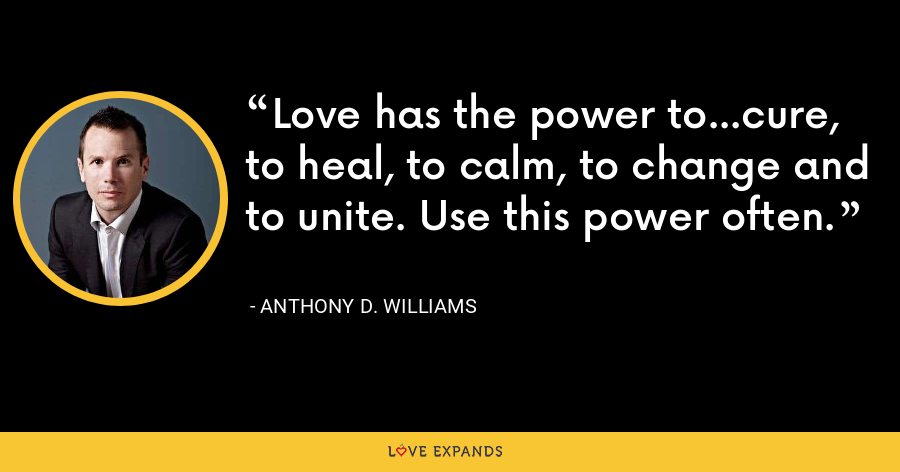 Love has the power to...cure, to heal, to calm, to change and to unite. Use this power often. - Anthony D. Williams