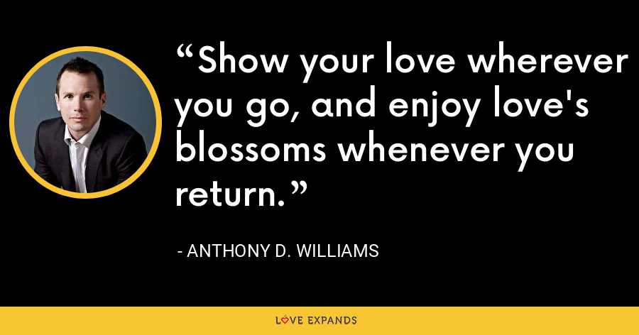 Show your love wherever you go, and enjoy love's blossoms whenever you return. - Anthony D. Williams