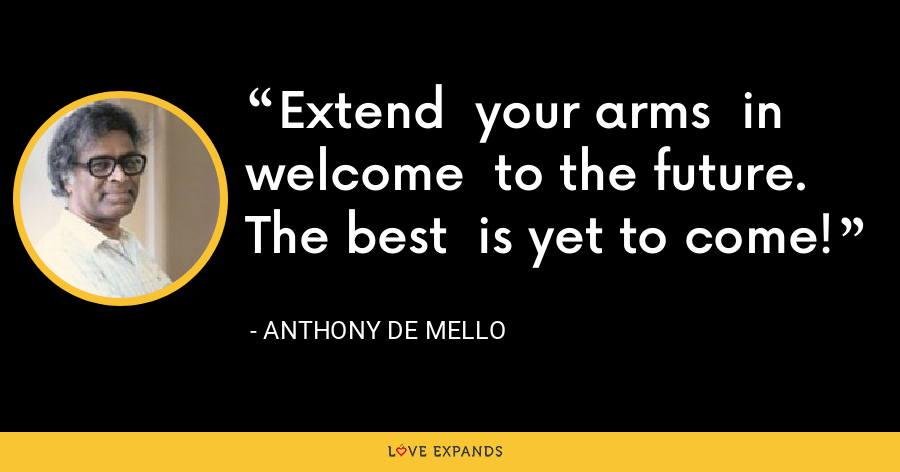 Extend  your arms  in welcome  to the future.  The best  is yet to come! - Anthony de Mello