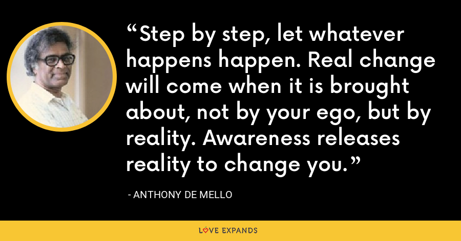 Step by step, let whatever happens happen. Real change will come when it is brought about, not by your ego, but by reality. Awareness releases reality to change you. - Anthony de Mello