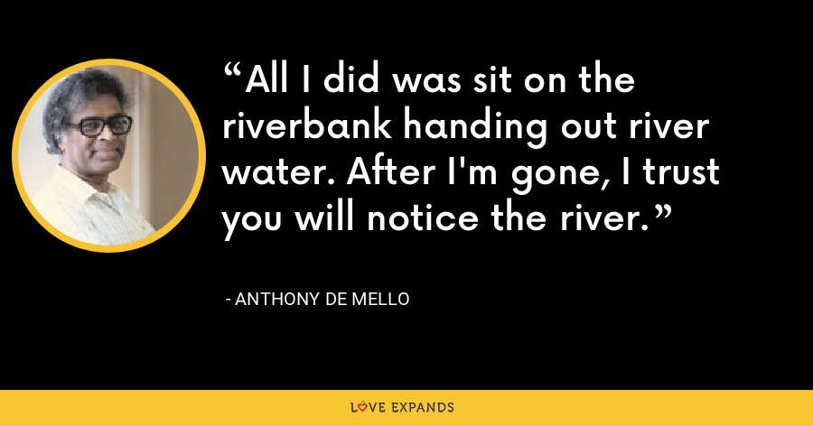 All I did was sit on the riverbank handing out river water. After I'm gone, I trust you will notice the river. - Anthony de Mello
