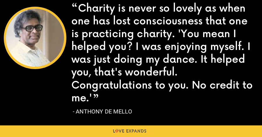 Charity is never so lovely as when one has lost consciousness that one is practicing charity. 'You mean I helped you? I was enjoying myself. I was just doing my dance. It helped you, that's wonderful. Congratulations to you. No credit to me.' - Anthony de Mello