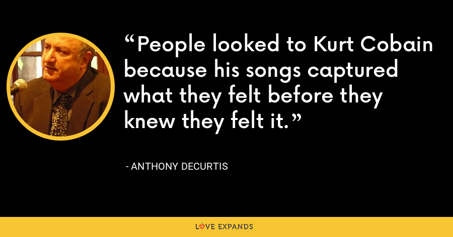 People looked to Kurt Cobain because his songs captured what they felt before they knew they felt it. - Anthony DeCurtis