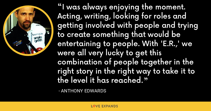 I was always enjoying the moment. Acting, writing, looking for roles and getting involved with people and trying to create something that would be entertaining to people. With 'E.R.,' we were all very lucky to get this combination of people together in the right story in the right way to take it to the level it has reached. - Anthony Edwards