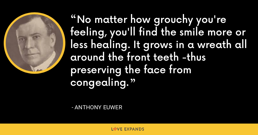 No matter how grouchy you're feeling,You'll find the smile more or less healing.It grows in a wreathAll around the front teeth -Thus preserving the face from congealing. - Anthony Euwer