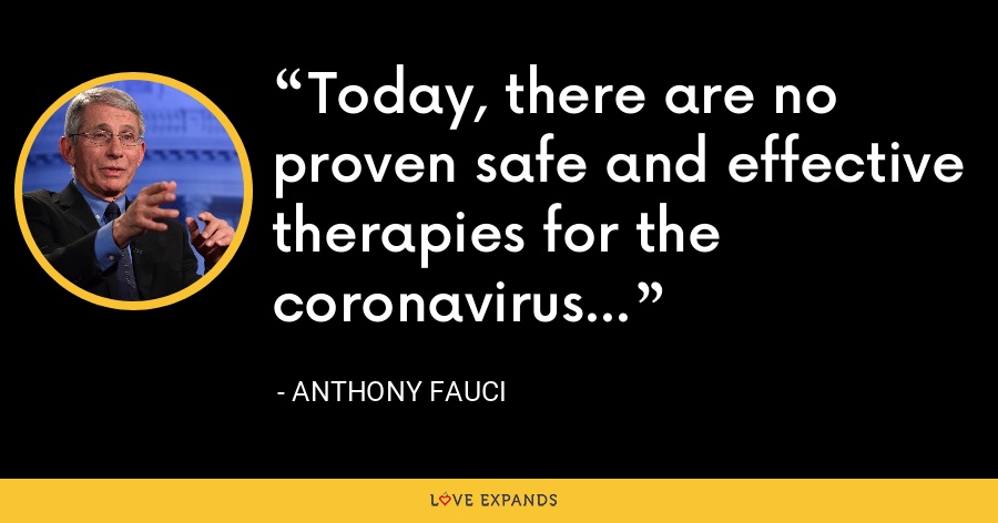 Today, there are no proven safe and effective therapies for the coronavirus... - Anthony Fauci