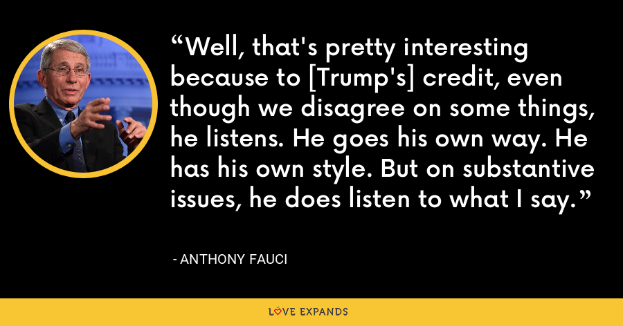 Well, that's pretty interesting because to [Trump's] credit, even though we disagree on some things, he listens. He goes his own way. He has his own style. But on substantive issues, he does listen to what I say. - Anthony Fauci