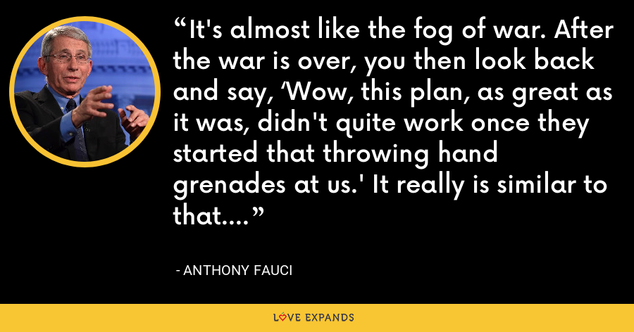 It's almost like the fog of war. After the war is over, you then look back and say, 'Wow, this plan, as great as it was, didn't quite work once they started that throwing hand grenades at us.' It really is similar to that. - Anthony Fauci