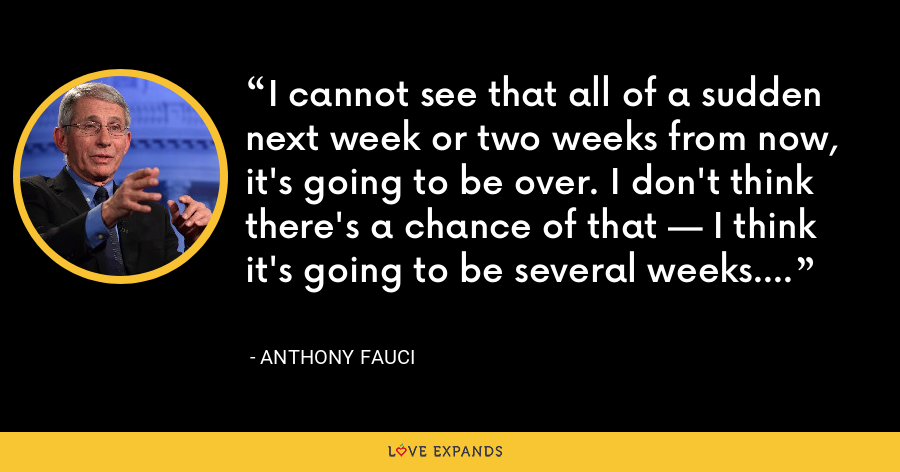 I cannot see that all of a sudden next week or two weeks from now, it's going to be over. I don't think there's a chance of that — I think it's going to be several weeks. - Anthony Fauci