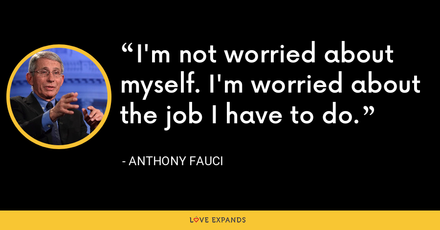 I'm not worried about myself. I'm worried about the job I have to do. - Anthony Fauci