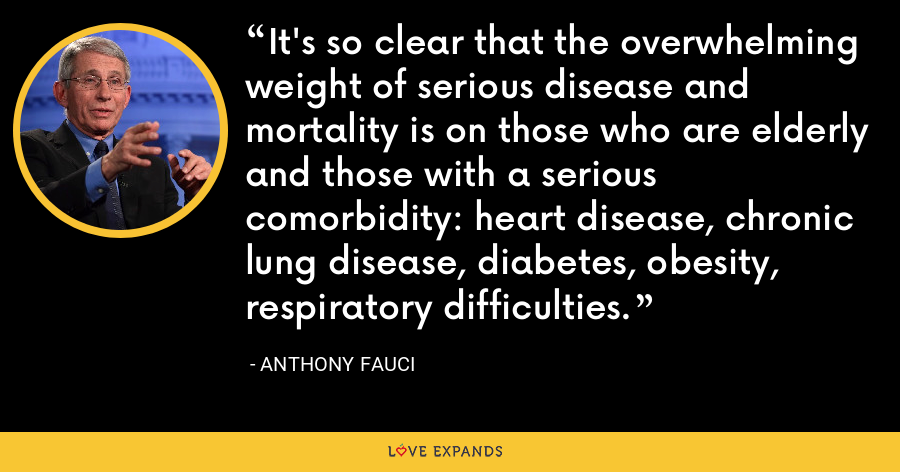 It's so clear that the overwhelming weight of serious disease and mortality is on those who are elderly and those with a serious comorbidity: heart disease, chronic lung disease, diabetes, obesity, respiratory difficulties. - Anthony Fauci