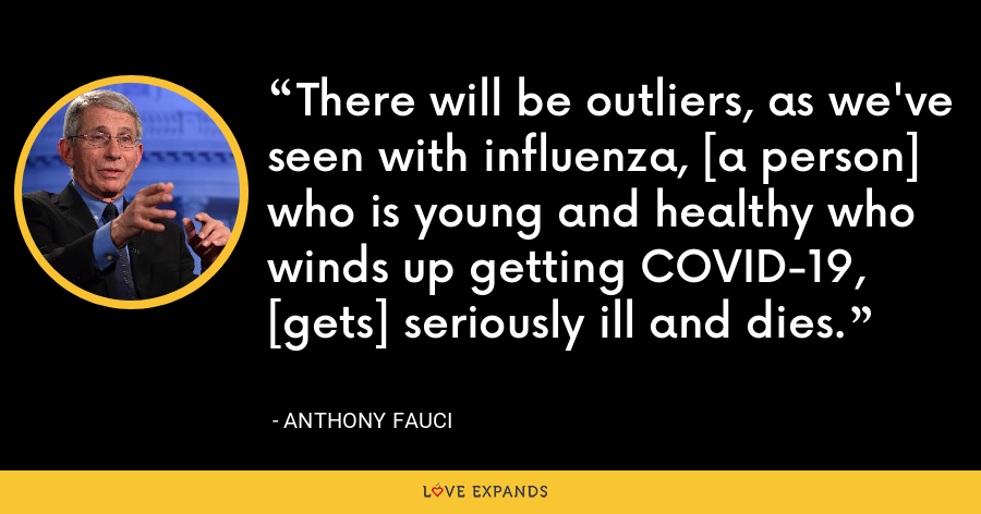 There will be outliers, as we've seen with influenza, [a person] who is young and healthy who winds up getting COVID-19, [gets] seriously ill and dies. - Anthony Fauci