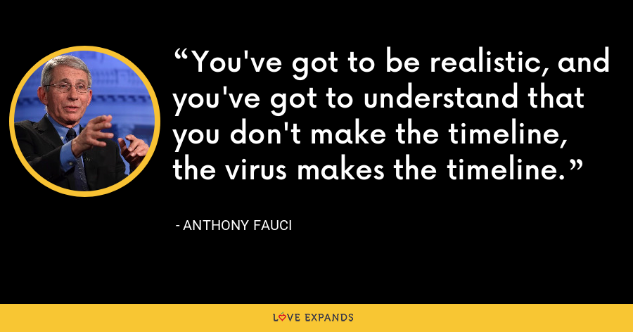 You've got to be realistic, and you've got to understand that you don't make the timeline, the virus makes the timeline. - Anthony Fauci