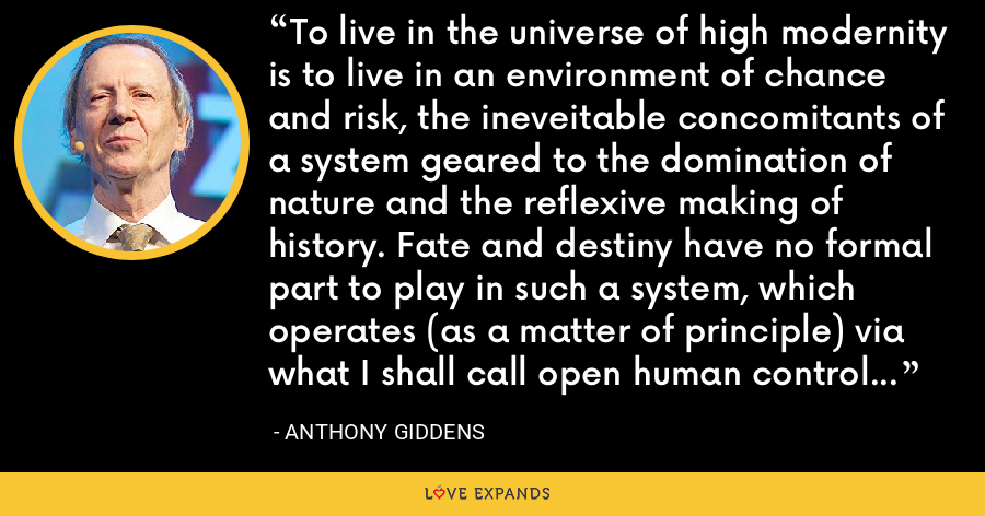 To live in the universe of high modernity is to live in an environment of chance and risk, the ineveitable concomitants of a system geared to the domination of nature and the reflexive making of history. Fate and destiny have no formal part to play in such a system, which operates (as a matter of principle) via what I shall call open human control of the natural and social worlds. - Anthony Giddens